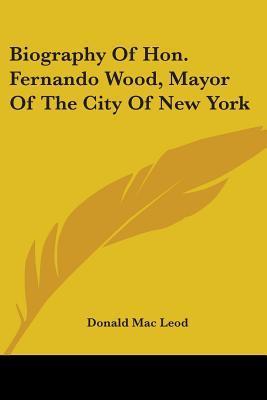 Biography Of Hon. Fernando Wood, Mayor Of The City Of New York