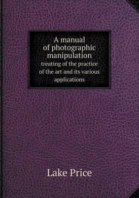 A Manual of Photographic Manipulation Treating of the Practice of the Art and Its Various Applications