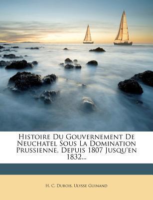 Histoire Du Gouvernement de Neuchatel Sous La Domination Prussienne, Depuis 1807 Jusqu'en 1832...