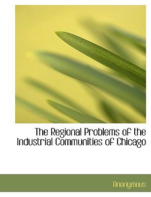 The Regional Problems of the Industrial Communities of Chicago