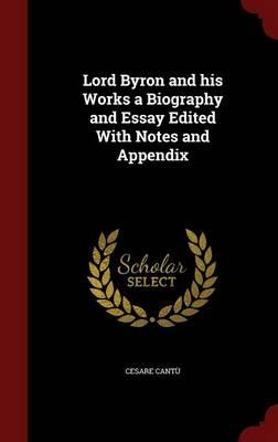 Lord Byron and His Works a Biography and Essay Edited with Notes and Appendix