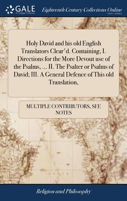 Holy David and His Old English Translators Clear'd. Containing, I. Directions for the More Devout Use of the Psalms, ... II. the Psalter or Psalms of ... a General Defence of This Old Translation,