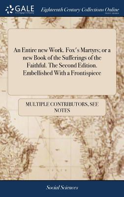 An Entire New Work. Fox's Martyrs; Or a New Book of the Sufferings of the Faithful. the Second Edition. Embellished with a Frontispiece