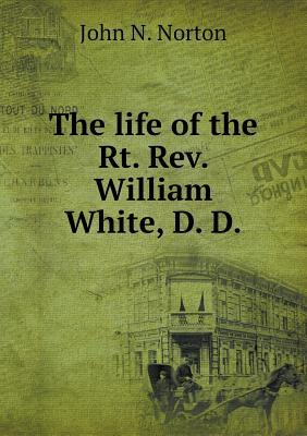 The Life of the Rt. REV. William White, D. D