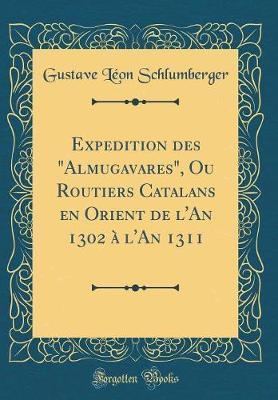 """Expedition des """"Almugavares"""", Ou Routiers Catalans en Orient de l'An 1302 à l'An 1311 (Classic Reprint)"""