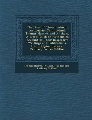 The Lives of Those Eminent Antiquaries John Leland, Thomas Hearne, and Anthony a Wood