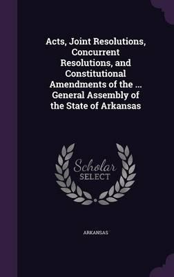 Acts, Joint Resolutions, Concurrent Resolutions, and Constitutional Amendments of the ... General Assembly of the State of Arkansas