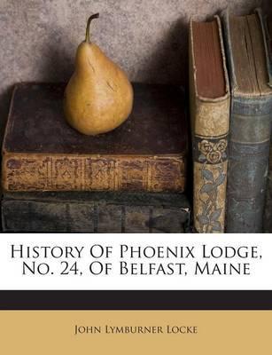 History of Phoenix Lodge, No. 24, of Belfast, Maine