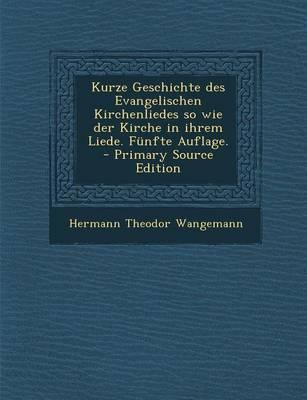 Kurze Geschichte Des Evangelischen Kirchenliedes So Wie Der Kirche in Ihrem Liede. Funfte Auflage. - Primary Source Edition