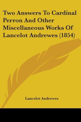 Two Answers To Cardinal Perron And Other Miscellaneous Works Of Lancelot Andrewes
