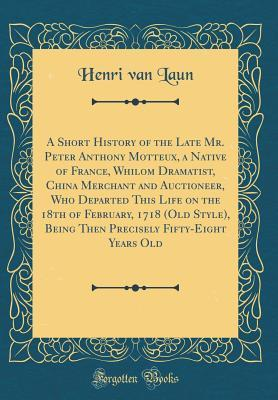 A Short History of the Late Mr. Peter Anthony Motteux, a Native of France, Whilom Dramatist, China Merchant and Auctioneer, Who Departed This Life on ... Fifty-Eight Years Old (Classic Reprint)