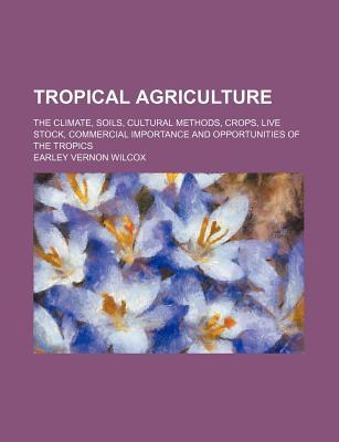 Tropical Agriculture; The Climate, Soils, Cultural Methods, Crops, Live Stock, Commercial Importance and Opportunities of the Tropics