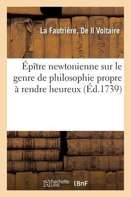 Epitre Newtonienne Sur le Genre de Philosophie Propre a Rendre Heureux