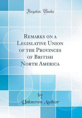 Remarks on a Legislative Union of the Provinces of British North America (Classic Reprint)