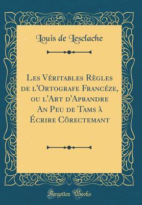 Les Véritables Règles de l'Ortografe Francéze, ou l'Art d'Aprandre An Peu de Tams à Écrire Côrectemant (Classic Reprint)
