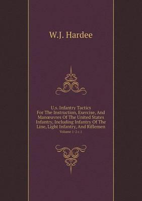 U.S. Infantry Tactics for the Instruction, Exercise, and Man Uvres of the United States Infantry, Including Infantry of the Line, Light Infantry, and Riflemen Volume 1-2 C.1