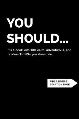 You Should... | It's a book with 100 weird, adventurous, and random THINGs you should do.