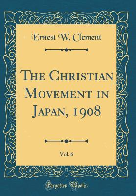 The Christian Movement in Japan, 1908, Vol. 6 (Classic Reprint)
