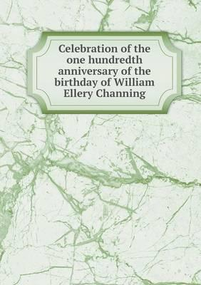 Celebration of the One Hundredth Anniversary of the Birthday of William Ellery Channing