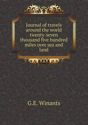 Journal of Travels Around the World Twenty-Seven Thousand Five Hundred Miles Over Sea and Land