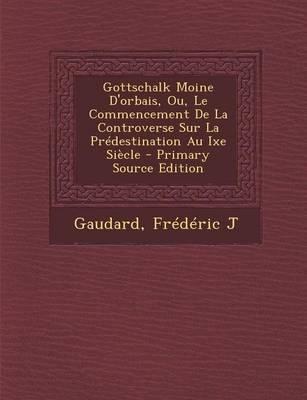 Gottschalk Moine D'Orbais, Ou, Le Commencement de La Controverse Sur La Predestination Au Ixe Siecle - Primary Source Edition