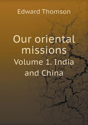 Our Oriental Missions Volume 1. India and China
