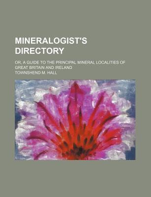 Mineralogist's Directory; Or, a Guide to the Principal Mineral Localities of Great Britain and Ireland