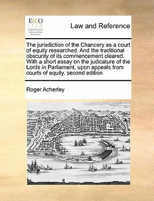 The Jurisdiction of the Chancery as a Court of Equity Researched. and the Traditional Obscurity of Its Commencement Cleared. with a Short Essay on the