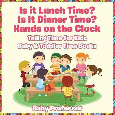 Is it Lunch Time? Is It Dinner Time? Hands on the Clock - Telling Time for Kids - Baby & Toddler Time Books