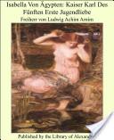 Isabella Von Ägypten: Kaiser Karl Des Fünften Erste Jugendliebe