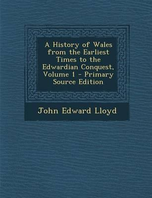 A History of Wales from the Earliest Times to the Edwardian Conquest, Volume 1