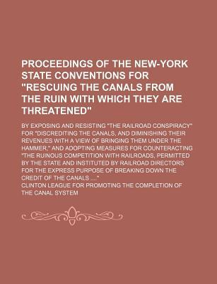 Proceedings of the New-York State Conventions for Rescuing the Canals from the Ruin with Which They Are Threatened; By Exposing and Resisting The Their Revenues with a View of Bringing