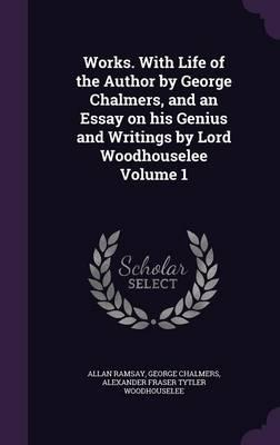 Works. with Life of the Author by George Chalmers, and an Essay on His Genius and Writings by Lord Woodhouselee Volume 1
