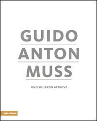 Guido Anton Muss. Uno sguardo altrove. Ediz. italiana, inglese, francese e tedesca