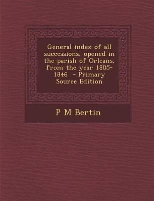 General Index of All Successions, Opened in the Parish of Orleans, from the Year 1805-1846