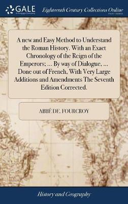A New and Easy Method to Understand the Roman History. with an Exact Chronology of the Reign of the Emperors; ... by Way of Dialogue, ... Done Out of ... and Amendments the Seventh Edition Corrected.