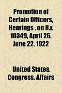 Promotion of Certain Officers, Hearings, on H.R. 10349, April 26, June 22, 1922