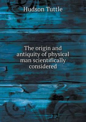 The Origin and Antiquity of Physical Man Scientifically Considered