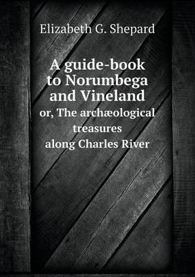 A Guide-Book to Norumbega and Vineland Or, the Archaeological Treasures Along Charles River