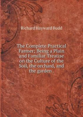 The Complete Practical Farmer; Being a Plain and Familiar Treatise on the Culture of the Soil, the Orchard, and the Garden