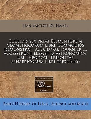 Euclidis Sex Primi Elementorum Geometricorum Libri, Commodius Demonstrati A.P. Georg. Fournier ...; Accesserunt Elementa Astronomica, Ubi Theodosii Tripolitae Sphaericorum Libri Tres (1655)