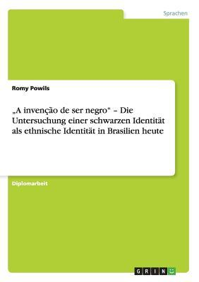 """""""A invenção de ser negro"""" -  Die Untersuchung einer schwarzen Identität als ethnische Identität in Brasilien heute"""