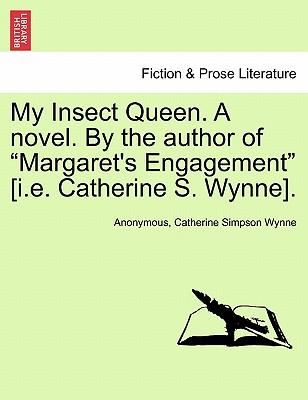 """My Insect Queen. A novel. By the author of """"Margaret's Engagement"""" [i.e. Catherine S. Wynne]"""