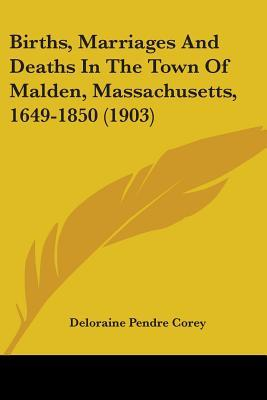 Births, Marriages and Deaths in the Town of Malden, Massachusetts, 1649-1850 (1903)