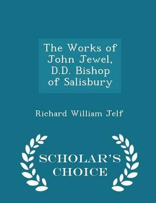 The Works of John Jewel, D.D. Bishop of Salisbury - Scholar's Choice Edition