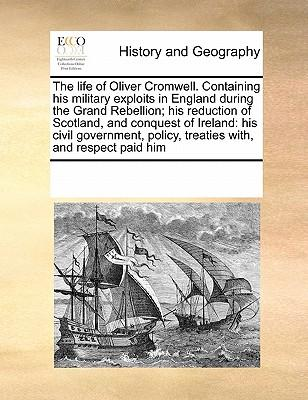 The Life of Oliver Cromwell. Containing His Military Exploits in England During the Grand Rebellion; His Reduction of Scotland, and Conquest of Irelan