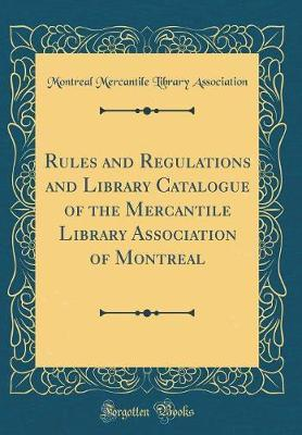 Rules and Regulations and Library Catalogue of the Mercantile Library Association of Montreal (Classic Reprint)