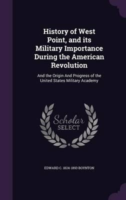 History of West Point, and Its Military Importance During the American Revolution