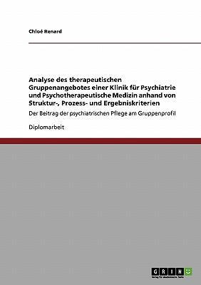 Analyse des therapeutischen Gruppenangebotes einer Klinik für Psychiatrie und Psychotherapeutische Medizin anhand von Struktur-, Prozess- und ... der psychiatrischen Pflege am Gruppenprofil