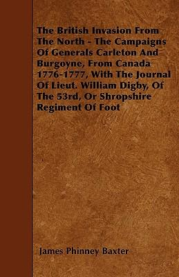 The British Invasion From The North - The Campaigns Of Generals Carleton And Burgoyne, From Canada 1776-1777, With The Journal Of Lieut. William Digby, Of The 53rd, Or Shropshire Regiment Of Foot